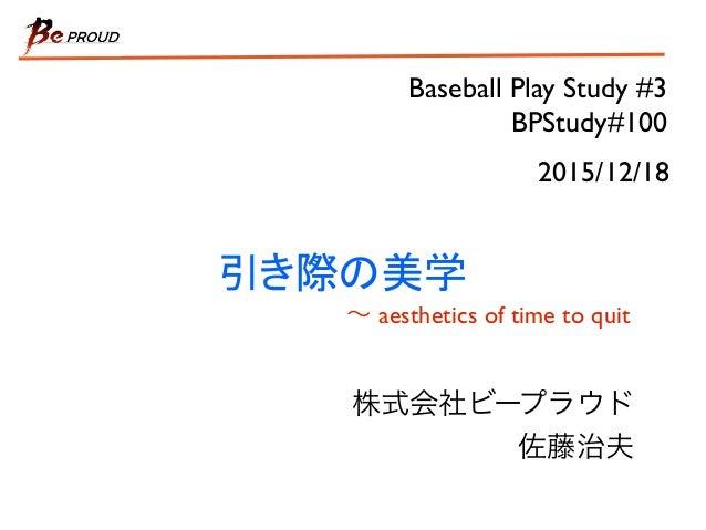 Baseball Play Study #3 BPStudy#100 引き際の美学 ∼ aesthetics of time to quit 株式会社ビープラウド 佐藤治夫 2015/12/18