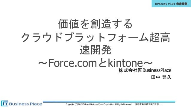 Copyright (C) 2015 Takumi Business Place Corporation All Rights Reserved (無断複製/転載を禁じます). BPStudy #101 発表資料 価値を創造する クラウドプラッ...