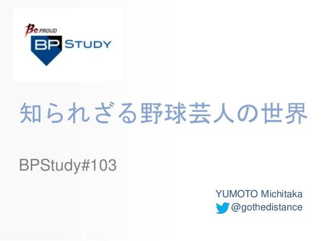 知られざる野球芸人の世界 YUMOTO Michitaka @gothedistance BPStudy#103