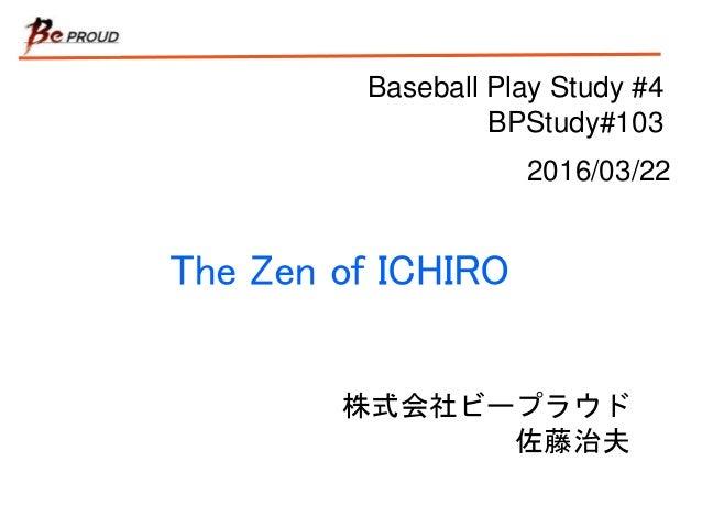 Baseball Play Study #4 BPStudy#103 The Zen of ICHIRO 株式会社ビープラウド 佐藤治夫 2016/03/22