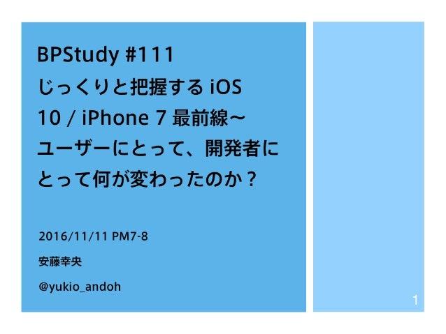 BPStudy #111 じっくりと把握する iOS 10 / iPhone 7 最前線∼ ユーザーにとって、開発者に とって何が変わったのか? 2016/11/11 PM7-8 安藤幸央 @yukio_andoh 1