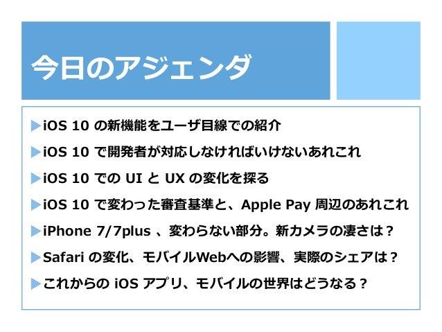 今⽇日のアジェンダ iOS 10 の新機能をユーザ⽬目線での紹介 iOS 10 で開発者が対応しなければいけないあれこれ iOS 10 での UI と UX の変化を探る iOS 10 で変わった審査基準と、Apple ...