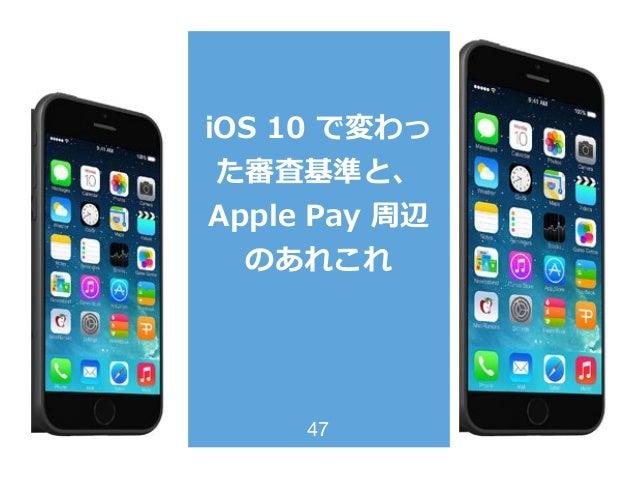 iOS 10 で変わっ た審査基準と、 Apple Pay 周辺 のあれこれ 47