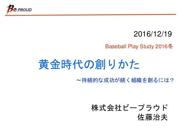 黄金時代の創りかた 株式会社ビープラウド 佐藤治夫 2016/12/19 Baseball Play Study 2016冬 〜持続的な成功が続く組織を創るには?