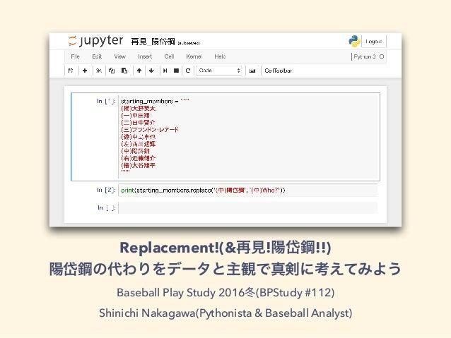 Replacement!(& ! !!) Baseball Play Study 2016 (BPStudy #112) Shinichi Nakagawa(Pythonista & Baseball Analyst)