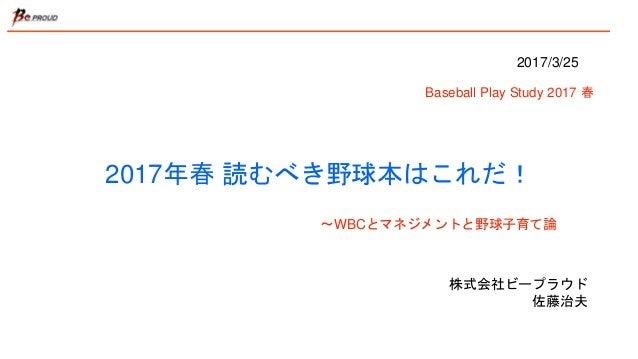 2017年春 読むべき野球本はこれだ! 株式会社ビープラウド 佐藤治夫 2017/3/25 Baseball Play Study 2017 春 〜WBCとマネジメントと野球子育て論