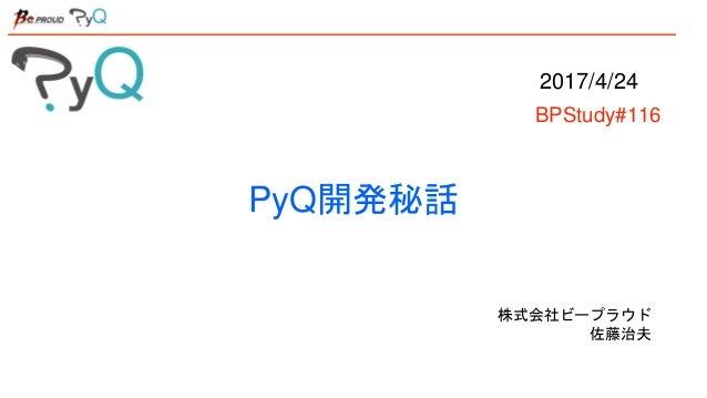 PyQ開発秘話 株式会社ビープラウド 佐藤治夫 2017/4/24 BPStudy#116