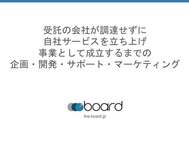 受託の会社が調達せずに 自社サービスを立ち上げ 事業として成立するまでの 企画・開発・サポート・マーケティング the-board.jp