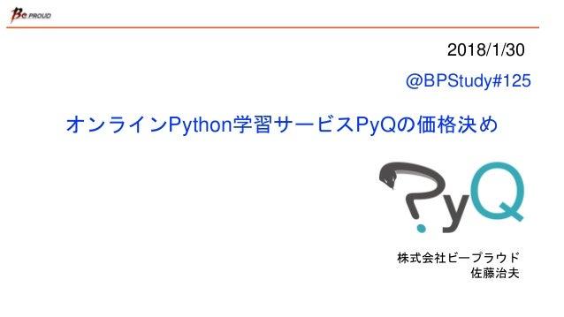 オンラインPython学習サービスPyQの価格決め 株式会社ビープラウド 佐藤治夫 2018/1/30 @BPStudy#125