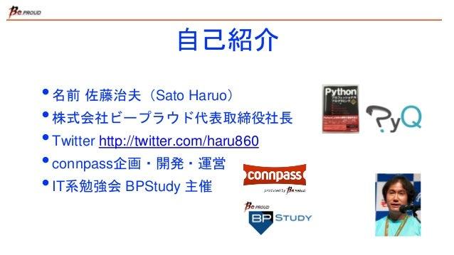 自己紹介 •名前 佐藤治夫(Sato Haruo) •株式会社ビープラウド代表取締役社長 •Twitter http://twitter.com/haru860 •connpass企画・開発・運営 •IT系勉強会 BPStudy 主催