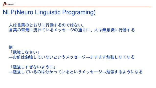 NLP(Neuro Linguistic Programing) 人は言葉のとおりに行動するのではない。 言葉の背景に流れているメッセージの通りに、人は無意識に行動する 例 「勉強しなさい」 →お前は勉強していないというメッセージ→ますます勉強...
