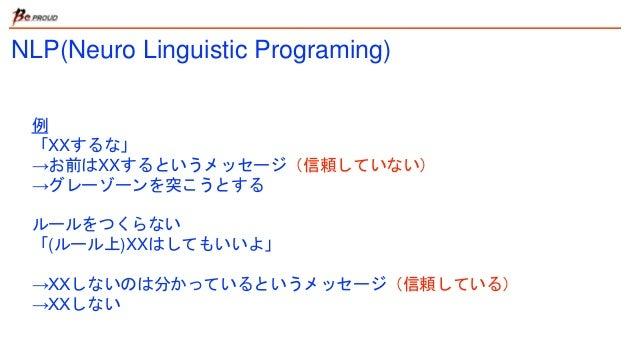 NLP(Neuro Linguistic Programing) 例 「XXするな」 →お前はXXするというメッセージ(信頼していない) →グレーゾーンを突こうとする ルールをつくらない 「(ルール上)XXはしてもいいよ」 →XXしないのは分か...