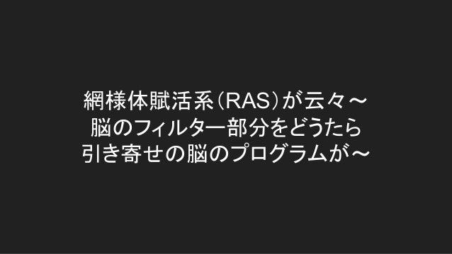網様体賦活系(RAS)が云々~ 脳のフィルター部分をどうたら 引き寄せの脳のプログラムが~