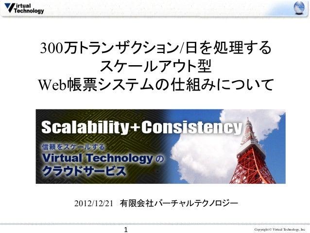 300万トランザクション/日を処理する      スケールアウト型Web帳票システムの仕組みについて  2012/12/21 有限会社バーチャルテクノロジー          1                   Copyright ...