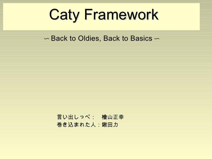 Caty Framework                             〜Back to Oldies, Back to Basics〜                             言い出...