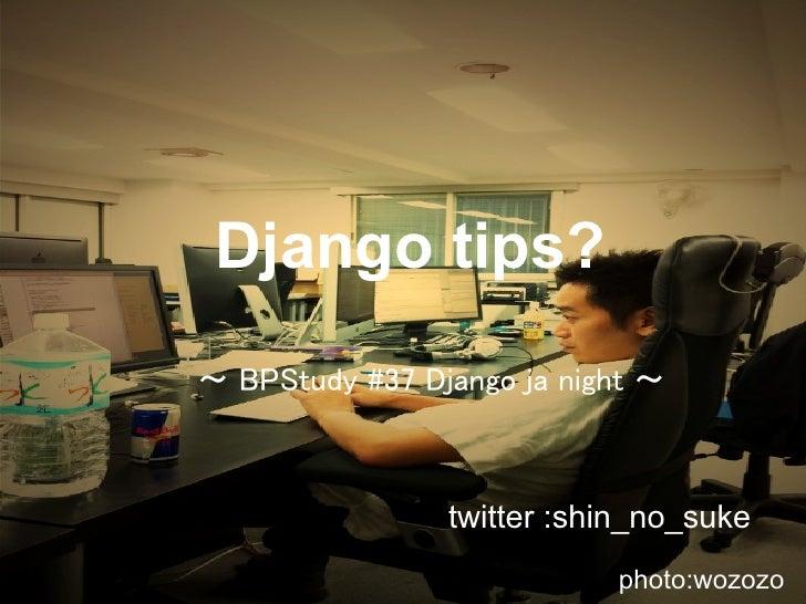 Django tips? 〜 BPStudy #37 Django ja night 〜                    twitter :shin_no_suke                            photo:woz...