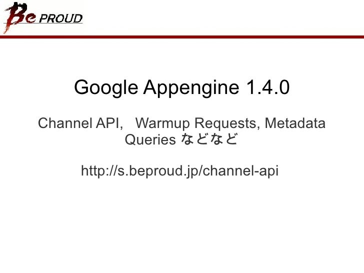 Google Appengine 1.4.0 Channel API,  Warmup Requests, Metadata Queries  などなど http://s.beproud.jp/channel-api