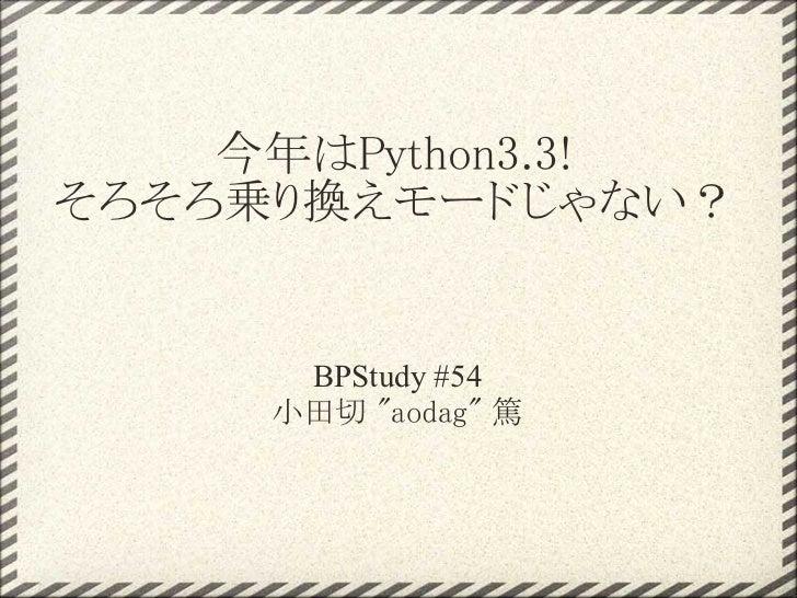 """今年はPython3.3!そろそろ乗り換えモードじゃない?      BPStudy #54     小田切 """"aodag"""" 篤"""