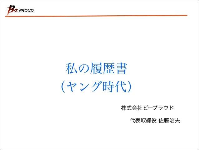 私の履歴書 (ヤング時代) 株式会社ビープラウド 代表取締役 佐藤治夫