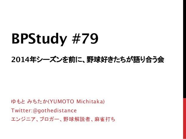 BPStudy #79  2014年シーズンを前に、野球好きたちが語り合う会  ゆもと みちたか(YUMOTO Michitaka) Twitter:@gothedistance エンジニア、ブロガー、野球解説者、麻雀打ち