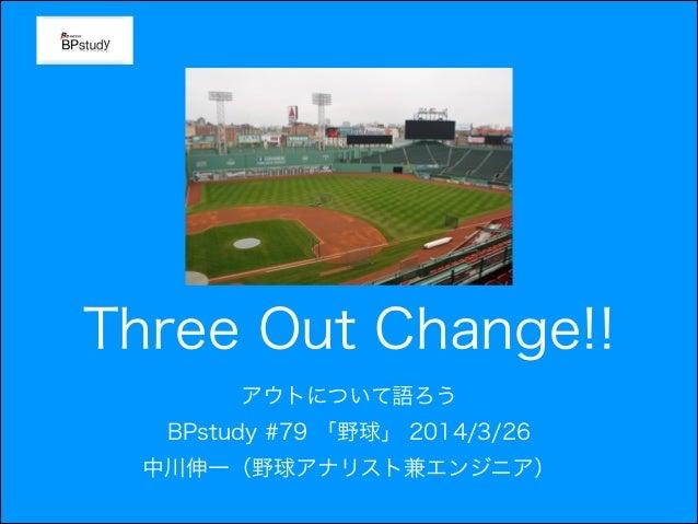 Three Out Change!! アウトについて語ろう BPstudy #79 「野球」 2014/3/26 中川伸一(野球アナリスト兼エンジニア)