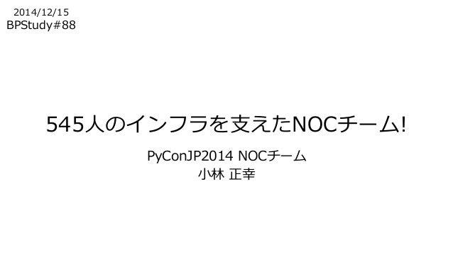 545人のインフラを支えたNOCチーム!  PyConJP2014 NOCチーム  小林正幸  2014/12/15  BPStudy#88