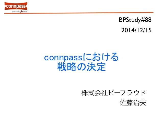 BPStudy#88  connpassにおける  戦略の決定  2014/12/15  株式会社ビープラウド  佐藤治夫
