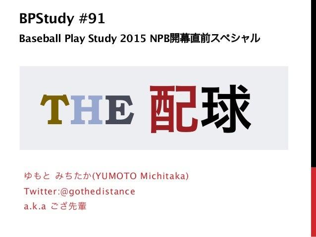 BPStudy #91 Baseball Play Study 2015 NPB開幕直前スペシャル ゆもと みちたか(YUMOTO Michitaka) Twitter:@gothedistance a.k.a ござ先輩 THE 配球