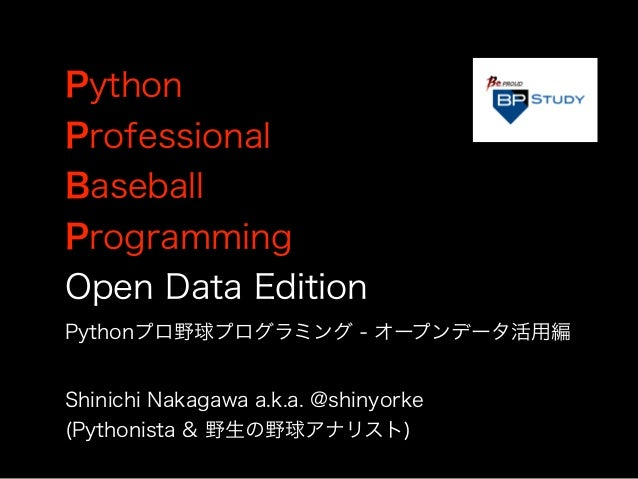 Python Professional Baseball Programming Open Data Edition Shinichi Nakagawa a.k.a. @shinyorke (Pythonista & 野生の野球アナリスト) P...