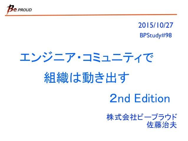 エンジニア・コミュニティで 組織は動き出す 2nd Edition 株式会社ビープラウド 佐藤治夫 2015/10/27 BPStudy#98