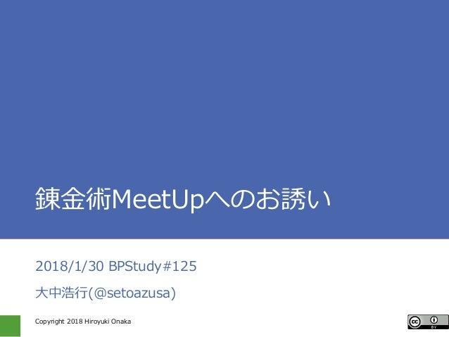 Copyright 2018 Hiroyuki Onaka 錬金術MeetUpへのお誘い 2018/1/30 BPStudy#125 大中浩行(@setoazusa)