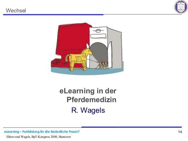 eLearning – Fortbildung für die tierärztliche Praxis? 14 Ehlers und Wagels, BpT-Kongress 2008, Hannover Wechsel eLearning ...