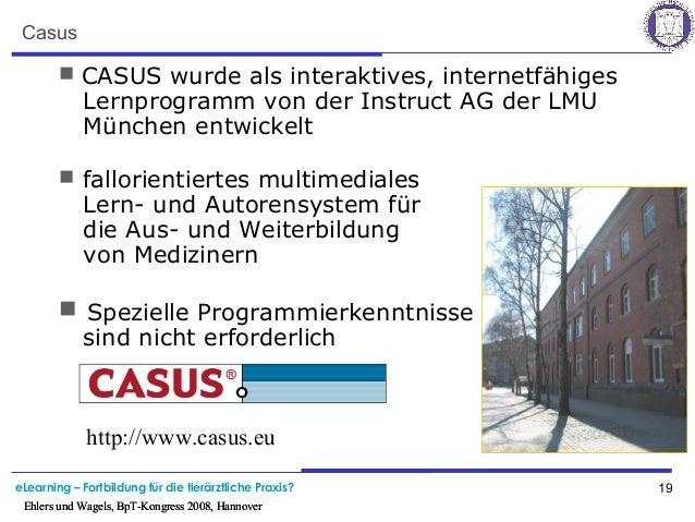 eLearning – Fortbildung für die tierärztliche Praxis? 19 Ehlers und Wagels, BpT-Kongress 2008, Hannover Casus  CASUS wurd...