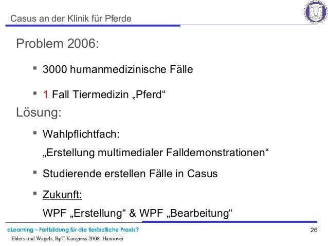 eLearning – Fortbildung für die tierärztliche Praxis? 26 Ehlers und Wagels, BpT-Kongress 2008, Hannover Casus an der Klini...