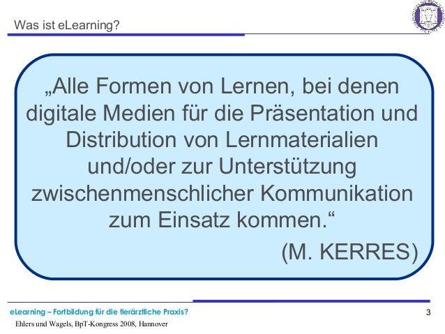 eLearning – Fortbildung für die tierärztliche Praxis? 3 Ehlers und Wagels, BpT-Kongress 2008, Hannover Was ist eLearning? ...