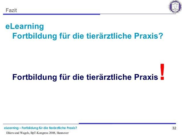 eLearning – Fortbildung für die tierärztliche Praxis? 32 Ehlers und Wagels, BpT-Kongress 2008, Hannover Fazit eLearning Fo...