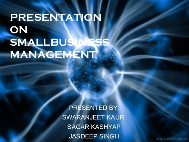 PRESENTATION ON SMALLBUSINESS MANAGEMENT  PRESENTED BY: SWARANJEET KAUR SAGAR KASHYAP JASDEEP SINGH
