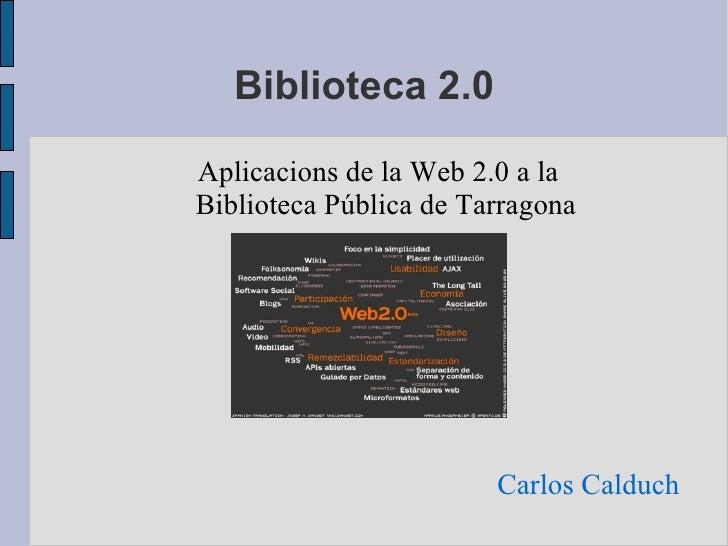 Biblioteca 2.0 Carlos Calduch <ul><ul><li>Aplicacions de la Web 2.0 a la Biblioteca Pública de Tarragona </li></ul></ul>