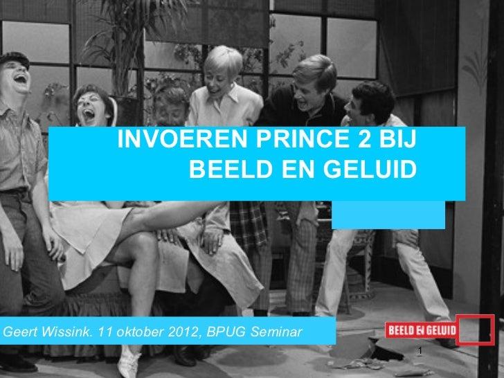 INVOEREN PRINCE 2 BIJ                     BEELD EN GELUIDGeert Wissink. 11 oktober 2012, BPUG Seminar                     ...