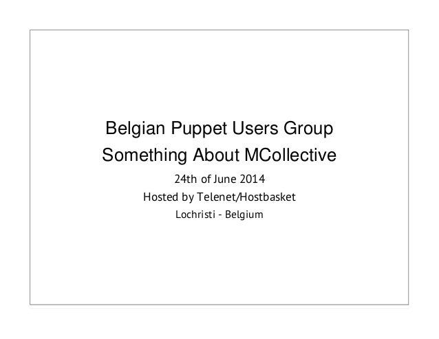 Belgian Puppet Users Group Something About MCollective 24th of June 2014 Hosted by Telenet/Hostbasket Lochristi - Belgium
