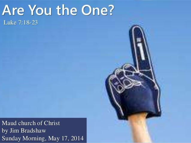 Are You the One? Luke 7:18-23 Maud church of Christ by Jim Bradshaw Sunday Morning, May 17, 2014
