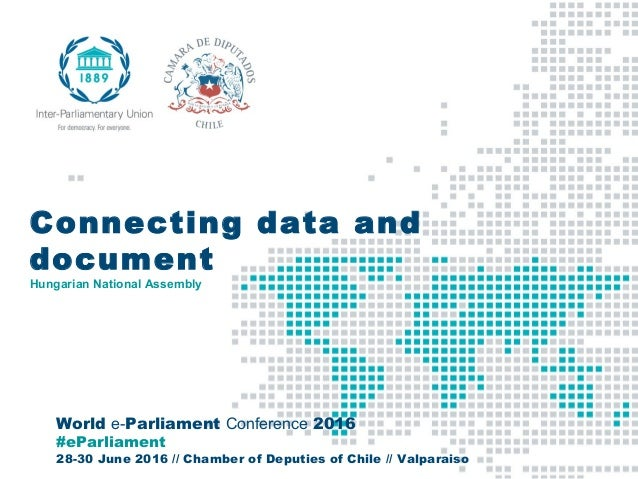 World e-Parliament Conference 2016 #eParliament 28-30 June 2016 // Chamber of Deputies of Chile // Valparaiso Connecting d...