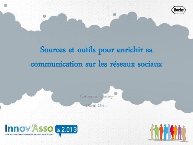 Sources et outils pour enrichir sa communication sur les réseaux sociaux Catherine Cerisey David Oziel