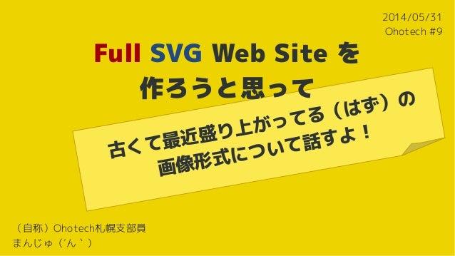 Full SVG Web Site を 作ろうと思って 古くて最近盛り上がってる(はず)の 画像形式について話すよ! 2014/05/31 Ohotech #9 (自称)Ohotech札幌支部員 まんじゅ(´ん`)