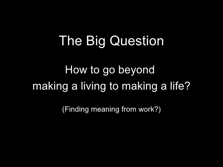 The Big Question How to go beyond  making a living to making a life? (Finding meaning from work?)