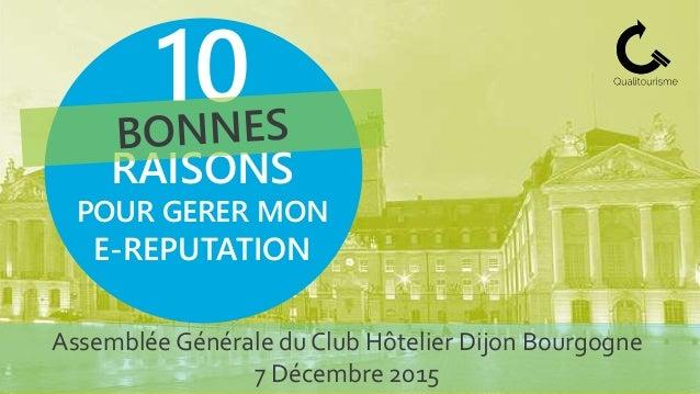 Assemblée Générale du Club Hôtelier Dijon Bourgogne 7 Décembre 2015 10 RAISONS POUR GERER MON E-REPUTATION