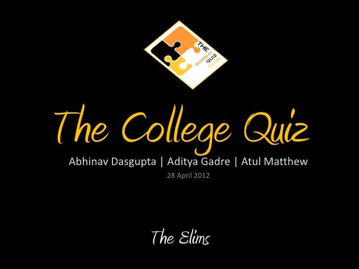 The College Quiz Abhinav Dasgupta | Aditya Gadre | Atul Matthew                   28 April 2012                The Elims