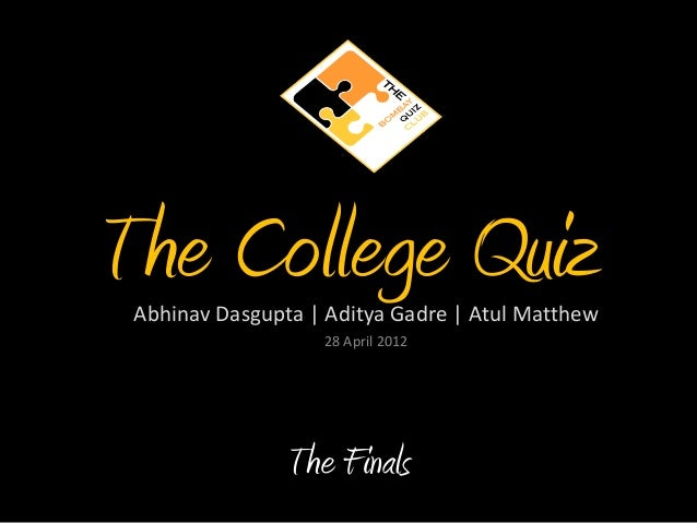 The College QuizAbhinav Dasgupta | Aditya Gadre | Atul Matthew 28 April 2012 The Finals