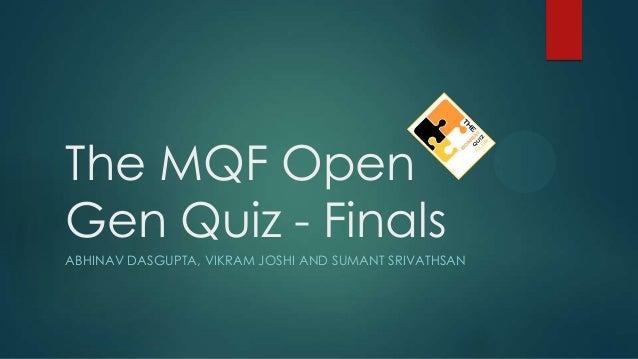 The MQF Open Gen Quiz - Finals ABHINAV DASGUPTA, VIKRAM JOSHI AND SUMANT SRIVATHSAN