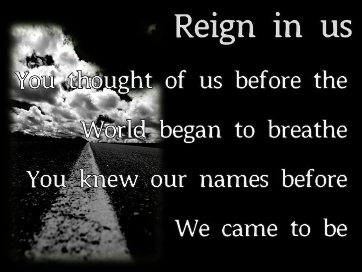 Reign in us<br />You thought of us before the <br />World began to breathe<br />You knew our names before <br />We came to...